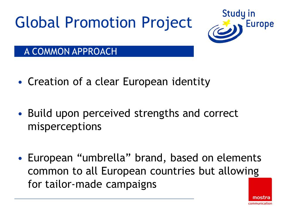 Global Promotion Project Creation of a clear European identity Build upon perceived strengths and correct misperceptions European umbrella brand, based on elements common to all European countries but allowing for tailor-made campaigns A COMMON APPROACH