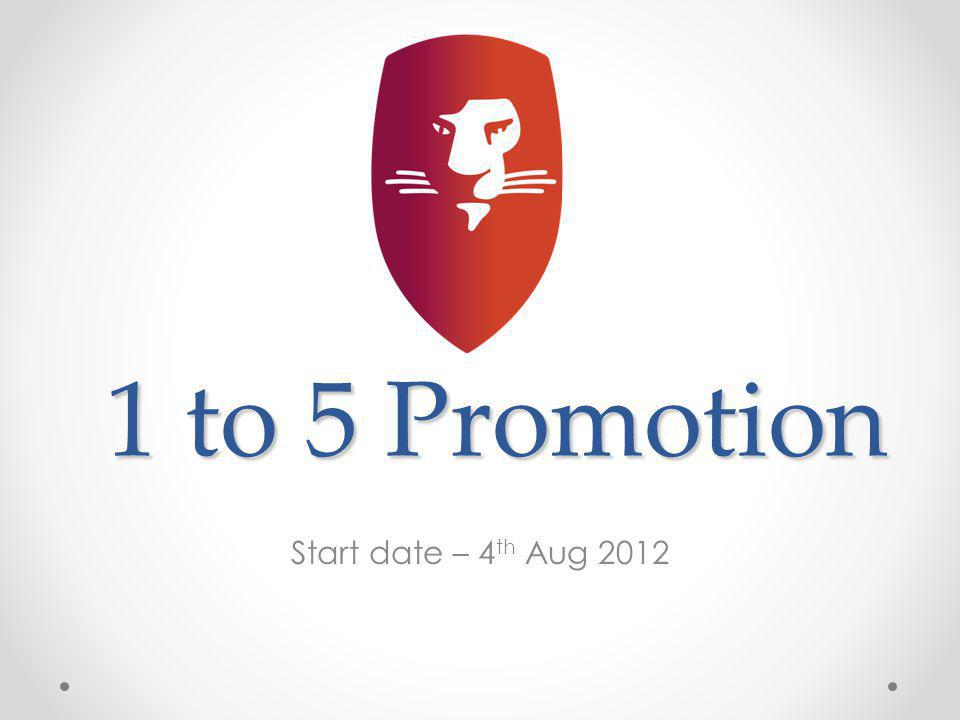 1 to 5 Promotion Start date – 4 th Aug 2012