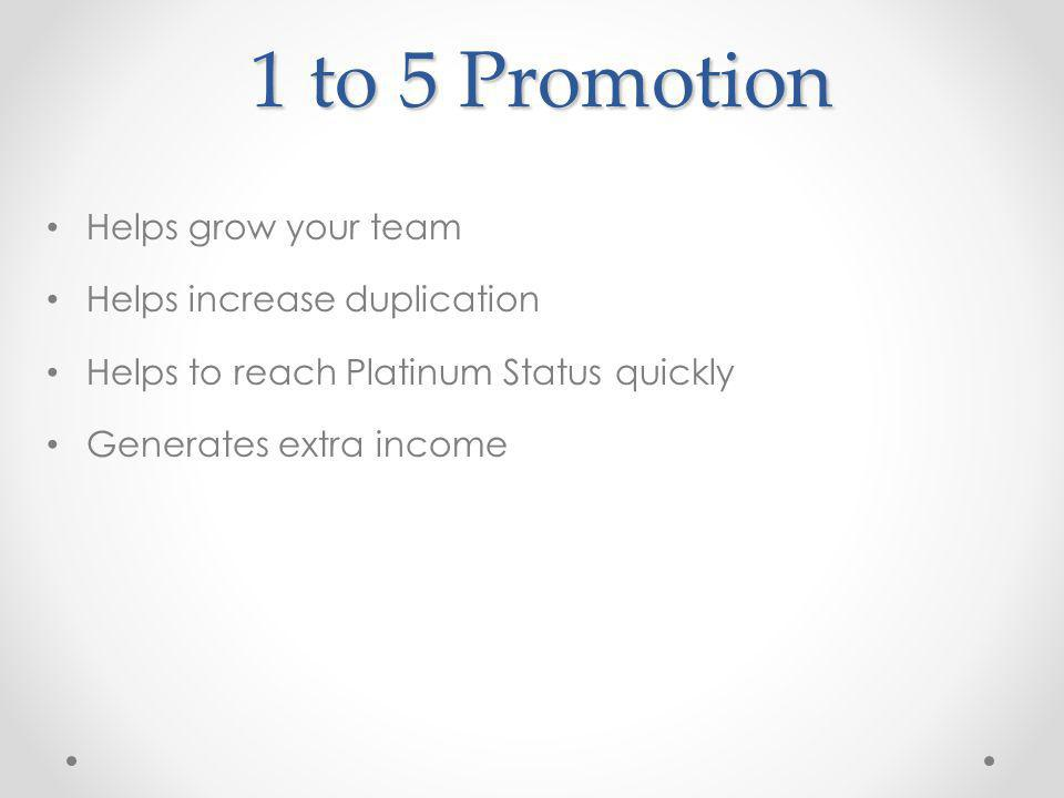 1 to 5 Promotion Helps grow your team Helps increase duplication Helps to reach Platinum Status quickly Generates extra income