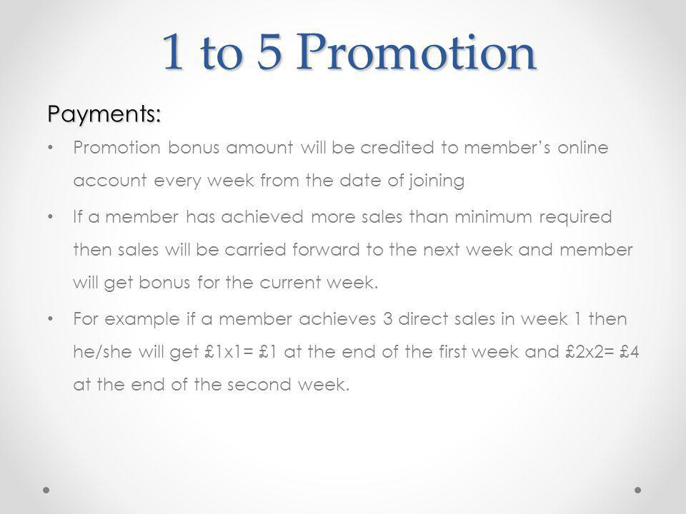 1 to 5 Promotion Payments: Promotion bonus amount will be credited to members online account every week from the date of joining If a member has achieved more sales than minimum required then sales will be carried forward to the next week and member will get bonus for the current week.