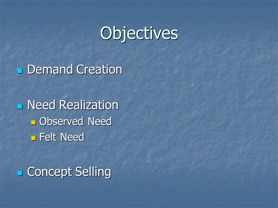 Objectives Demand Creation Demand Creation Need Realization Need Realization Observed Need Observed Need Felt Need Felt Need Concept Selling Concept Selling