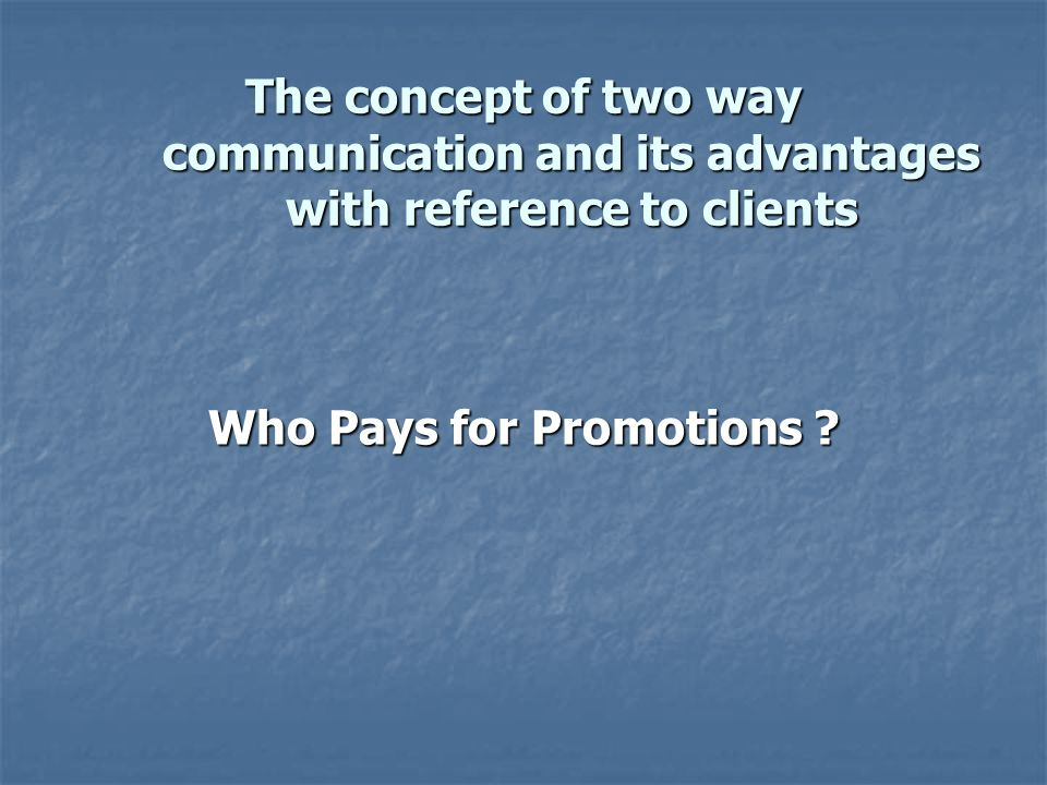 The concept of two way communication and its advantages with reference to clients Who Pays for Promotions ?