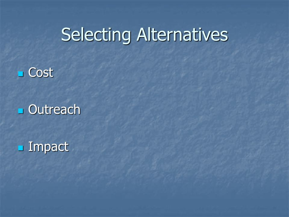 Selecting Alternatives Cost Cost Outreach Outreach Impact Impact