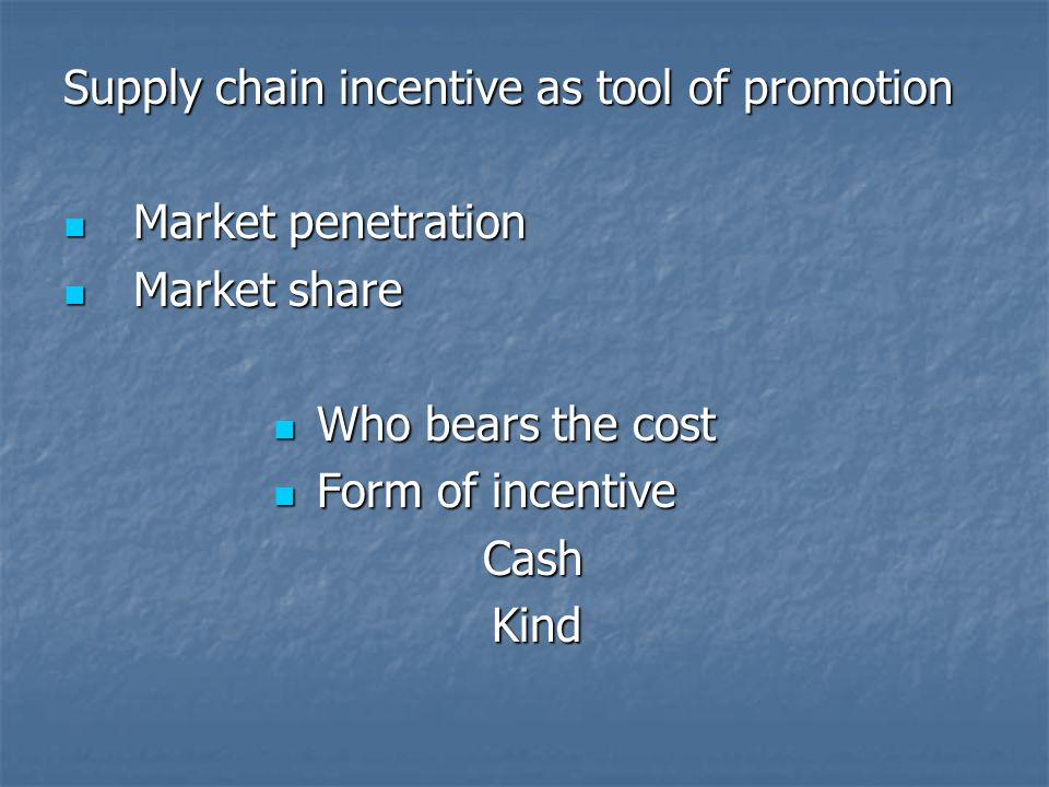 Supply chain incentive as tool of promotion Market penetration Market penetration Market share Market share Who bears the cost Who bears the cost Form of incentive Form of incentiveCash Kind Kind