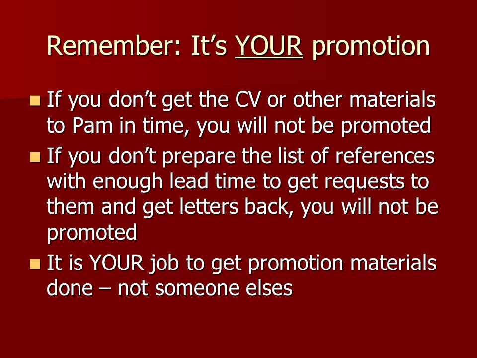 Remember: Its YOUR promotion If you dont get the CV or other materials to Pam in time, you will not be promoted If you dont get the CV or other materi