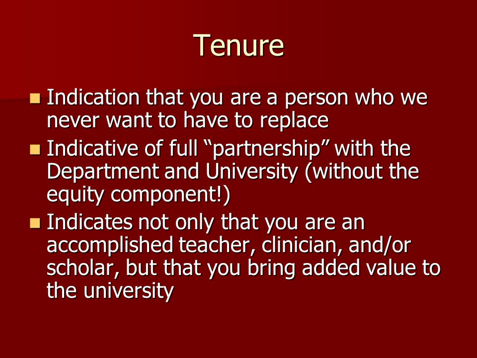 Tenure Indication that you are a person who we never want to have to replace Indication that you are a person who we never want to have to replace Indicative of full partnership with the Department and University (without the equity component!) Indicative of full partnership with the Department and University (without the equity component!) Indicates not only that you are an accomplished teacher, clinician, and/or scholar, but that you bring added value to the university Indicates not only that you are an accomplished teacher, clinician, and/or scholar, but that you bring added value to the university