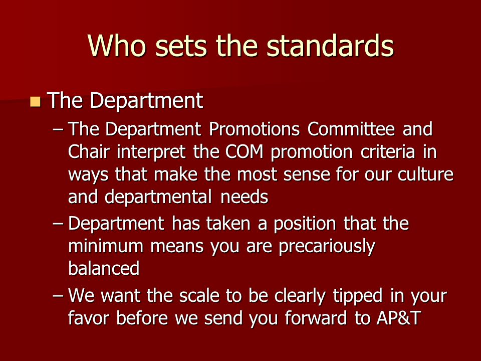 Who sets the standards The Department The Department –The Department Promotions Committee and Chair interpret the COM promotion criteria in ways that