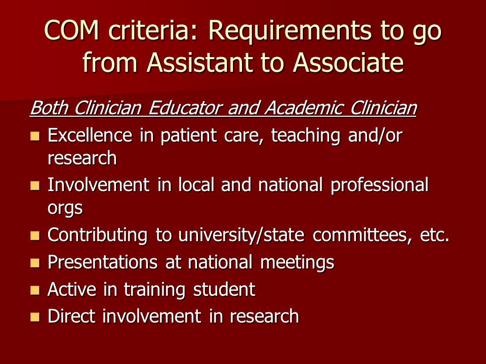 COM criteria: Requirements to go from Assistant to Associate Both Clinician Educator and Academic Clinician Excellence in patient care, teaching and/o