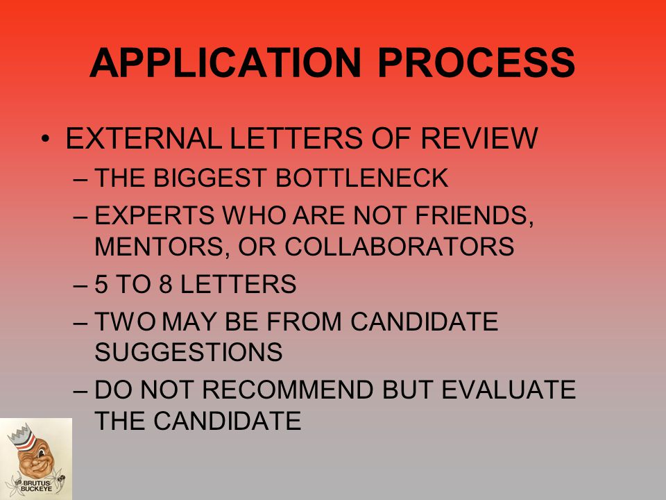 APPLICATION PROCESS EXTERNAL LETTERS OF REVIEW –THE BIGGEST BOTTLENECK –EXPERTS WHO ARE NOT FRIENDS, MENTORS, OR COLLABORATORS –5 TO 8 LETTERS –TWO MAY BE FROM CANDIDATE SUGGESTIONS –DO NOT RECOMMEND BUT EVALUATE THE CANDIDATE