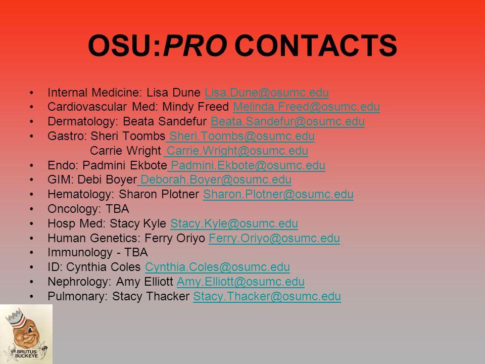 OSU:PRO CONTACTS Internal Medicine: Lisa Dune Lisa.Dune@osumc.eduLisa.Dune@osumc.edu Cardiovascular Med: Mindy Freed Melinda.Freed@osumc.eduMelinda.Freed@osumc.edu Dermatology: Beata Sandefur Beata.Sandefur@osumc.eduBeata.Sandefur@osumc.edu Gastro: Sheri Toombs Sheri.Toombs@osumc.edu Sheri.Toombs@osumc.edu Carrie Wright Carrie.Wright@osumc.edu Carrie.Wright@osumc.edu Endo: Padmini Ekbote Padmini.Ekbote@osumc.edu Padmini.Ekbote@osumc.edu GIM: Debi Boyer Deborah.Boyer@osumc.edu Deborah.Boyer@osumc.edu Hematology: Sharon Plotner Sharon.Plotner@osumc.eduSharon.Plotner@osumc.edu Oncology: TBA Hosp Med: Stacy Kyle Stacy.Kyle@osumc.eduStacy.Kyle@osumc.edu Human Genetics: Ferry Oriyo Ferry.Oriyo@osumc.eduFerry.Oriyo@osumc.edu Immunology - TBA ID: Cynthia Coles Cynthia.Coles@osumc.eduCynthia.Coles@osumc.edu Nephrology: Amy Elliott Amy.Elliott@osumc.eduAmy.Elliott@osumc.edu Pulmonary: Stacy Thacker Stacy.Thacker@osumc.eduStacy.Thacker@osumc.edu