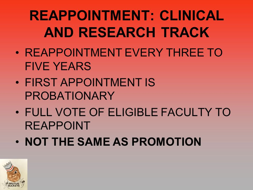 REAPPOINTMENT: CLINICAL AND RESEARCH TRACK REAPPOINTMENT EVERY THREE TO FIVE YEARS FIRST APPOINTMENT IS PROBATIONARY FULL VOTE OF ELIGIBLE FACULTY TO REAPPOINT NOT THE SAME AS PROMOTION