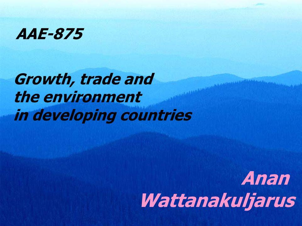 Anan Wattanakuljarus AAE-875 Growth, trade and the environment in developing countries