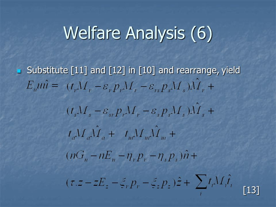 Welfare Analysis (6) Substitute [11] and [12] in [10] and rearrange, yield Substitute [11] and [12] in [10] and rearrange, yield[13]