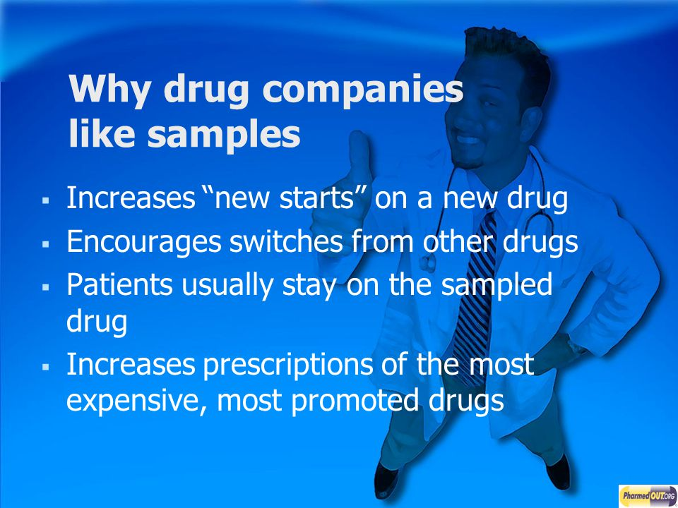 Why drug companies like samples Increases new starts on a new drug Encourages switches from other drugs Patients usually stay on the sampled drug Incr