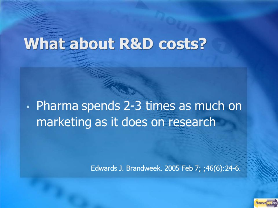 What about R&D costs? Pharma spends 2-3 times as much on marketing as it does on research Edwards J. Brandweek. 2005 Feb 7; ;46(6):24-6.