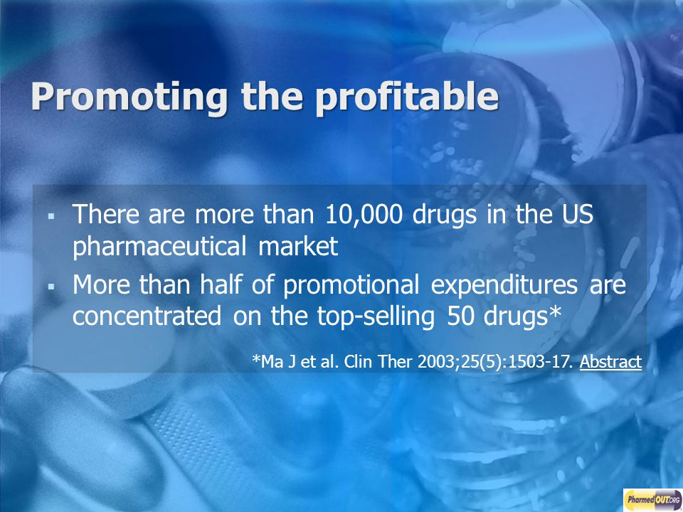 Promoting the profitable There are more than 10,000 drugs in the US pharmaceutical market More than half of promotional expenditures are concentrated