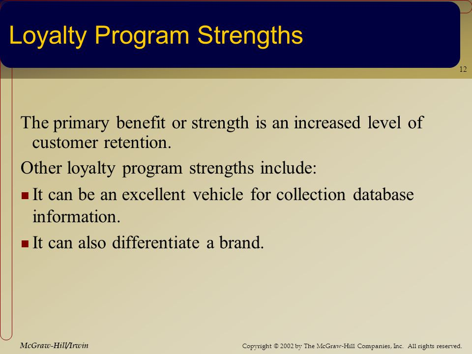 Copyright © 2002 by The McGraw-Hill Companies, Inc. All rights reserved. McGraw-Hill/Irwin 12 Loyalty Program Strengths The primary benefit or strengt