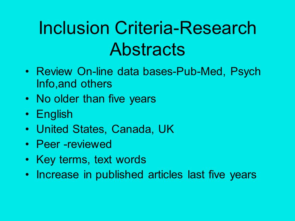 Inclusion Criteria-Research Abstracts Review On-line data bases-Pub-Med, Psych Info,and others No older than five years English United States, Canada, UK Peer -reviewed Key terms, text words Increase in published articles last five years
