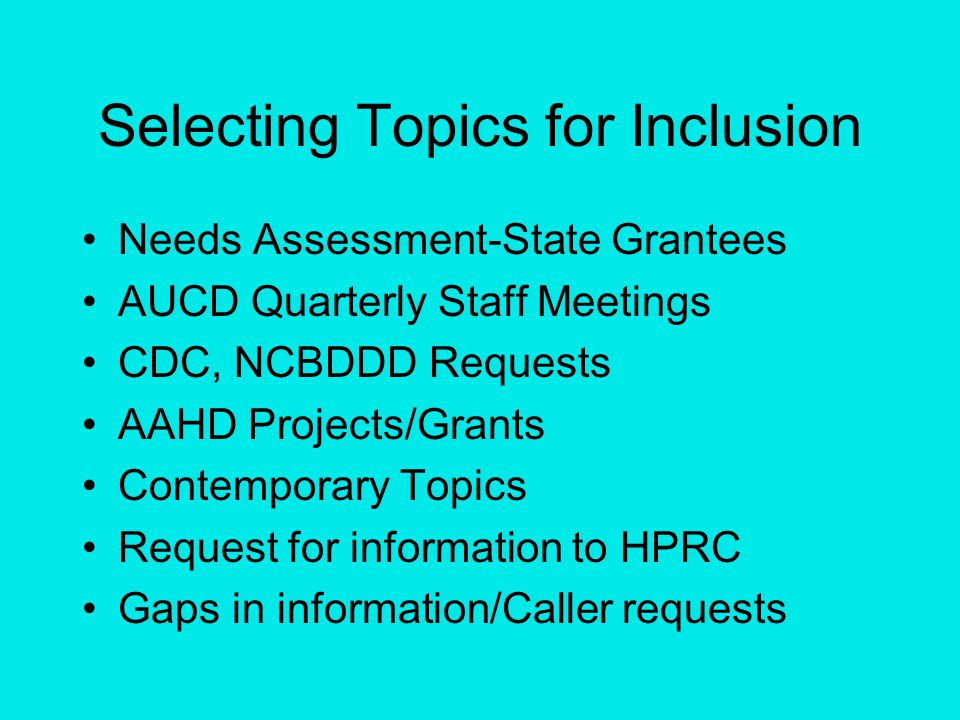 Selecting Topics for Inclusion Needs Assessment-State Grantees AUCD Quarterly Staff Meetings CDC, NCBDDD Requests AAHD Projects/Grants Contemporary Topics Request for information to HPRC Gaps in information/Caller requests