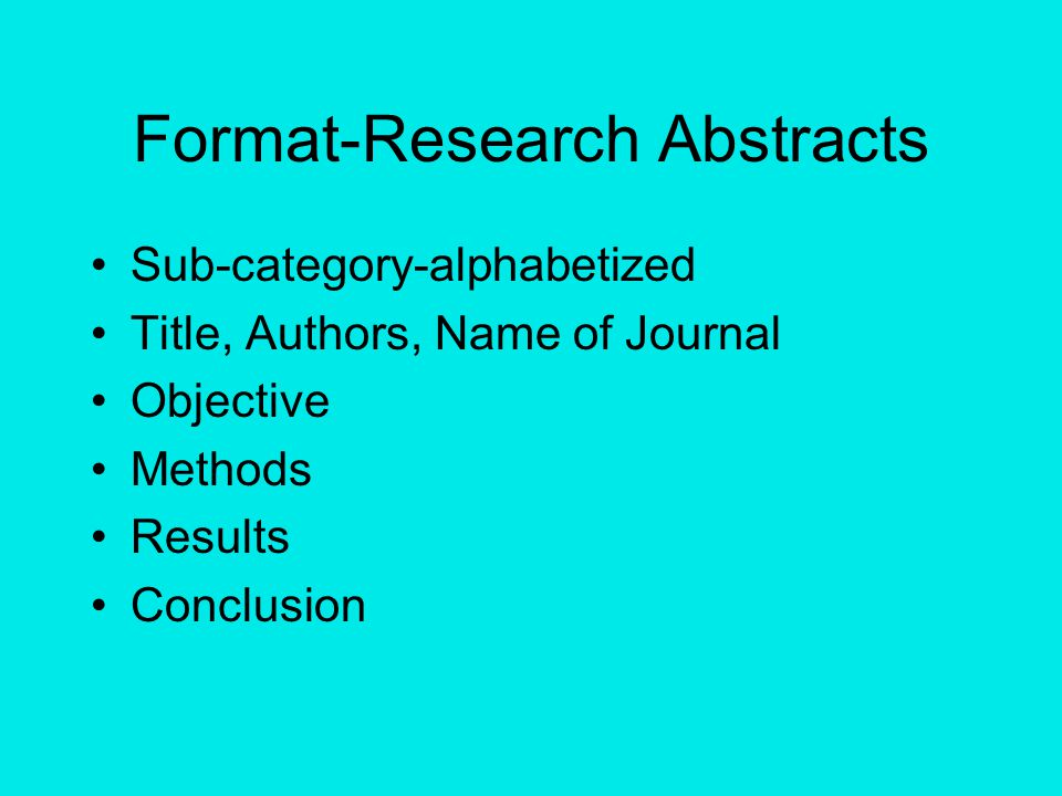 Format-Research Abstracts Sub-category-alphabetized Title, Authors, Name of Journal Objective Methods Results Conclusion