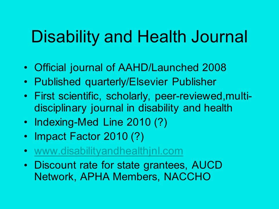 Disability and Health Journal Official journal of AAHD/Launched 2008 Published quarterly/Elsevier Publisher First scientific, scholarly, peer-reviewed,multi- disciplinary journal in disability and health Indexing-Med Line 2010 ( ) Impact Factor 2010 ( ) www.disabilityandhealthjnl.com Discount rate for state grantees, AUCD Network, APHA Members, NACCHO