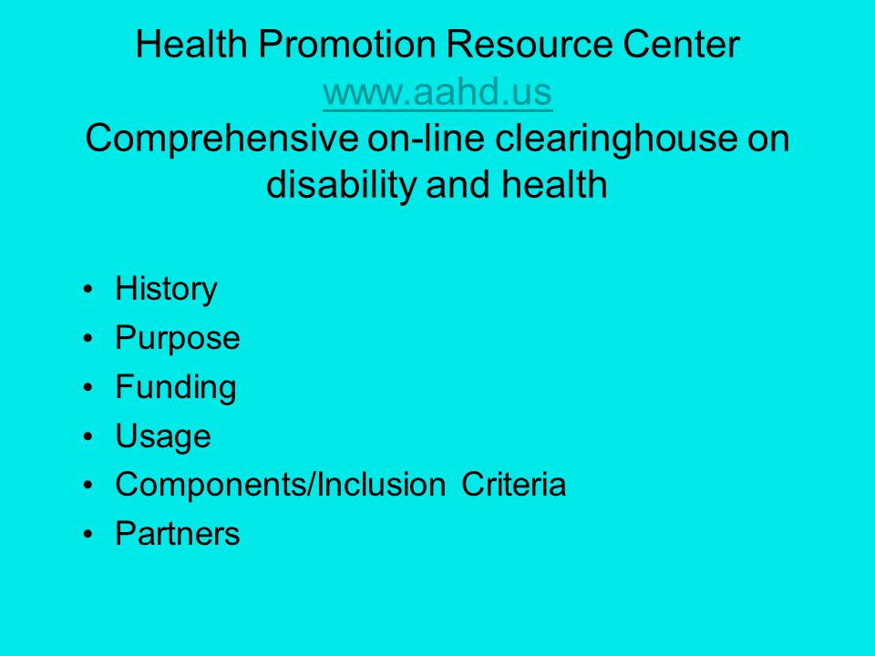Health Promotion Resource Center www.aahd.us Comprehensive on-line clearinghouse on disability and health www.aahd.us History Purpose Funding Usage Components/Inclusion Criteria Partners