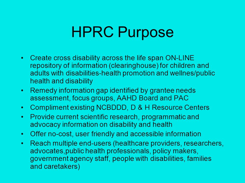 HPRC Purpose Create cross disability across the life span ON-LINE repository of information (clearinghouse) for children and adults with disabilities-health promotion and wellnes/public health and disability Remedy information gap identified by grantee needs assessment, focus groups, AAHD Board and PAC Compliment existing NCBDDD, D & H Resource Centers Provide current scientific research, programmatic and advocacy information on disability and health Offer no-cost, user friendly and accessible information Reach multiple end-users (healthcare providers, researchers, advocates,public health professionals, policy makers, government agency staff, people with disabilities, families and caretakers)