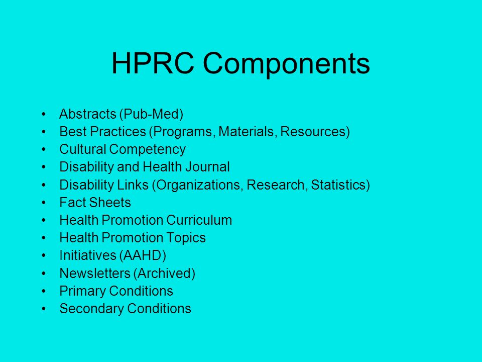 HPRC Components Abstracts (Pub-Med) Best Practices (Programs, Materials, Resources) Cultural Competency Disability and Health Journal Disability Links (Organizations, Research, Statistics) Fact Sheets Health Promotion Curriculum Health Promotion Topics Initiatives (AAHD) Newsletters (Archived) Primary Conditions Secondary Conditions