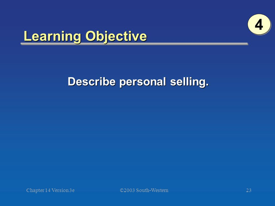 ©2003 South-Western Chapter 14 Version 3e23 Learning Objective Describe personal selling. 4 4