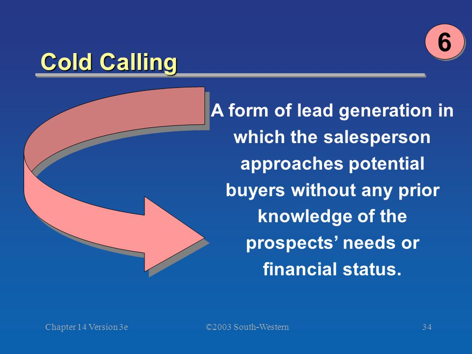 ©2003 South-Western Chapter 14 Version 3e34 Cold Calling A form of lead generation in which the salesperson approaches potential buyers without any prior knowledge of the prospects needs or financial status.