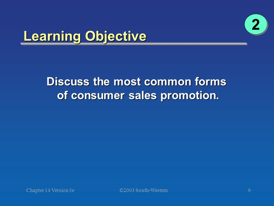 ©2003 South-Western Chapter 14 Version 3e9 Learning Objective 2 2 Discuss the most common forms of consumer sales promotion.