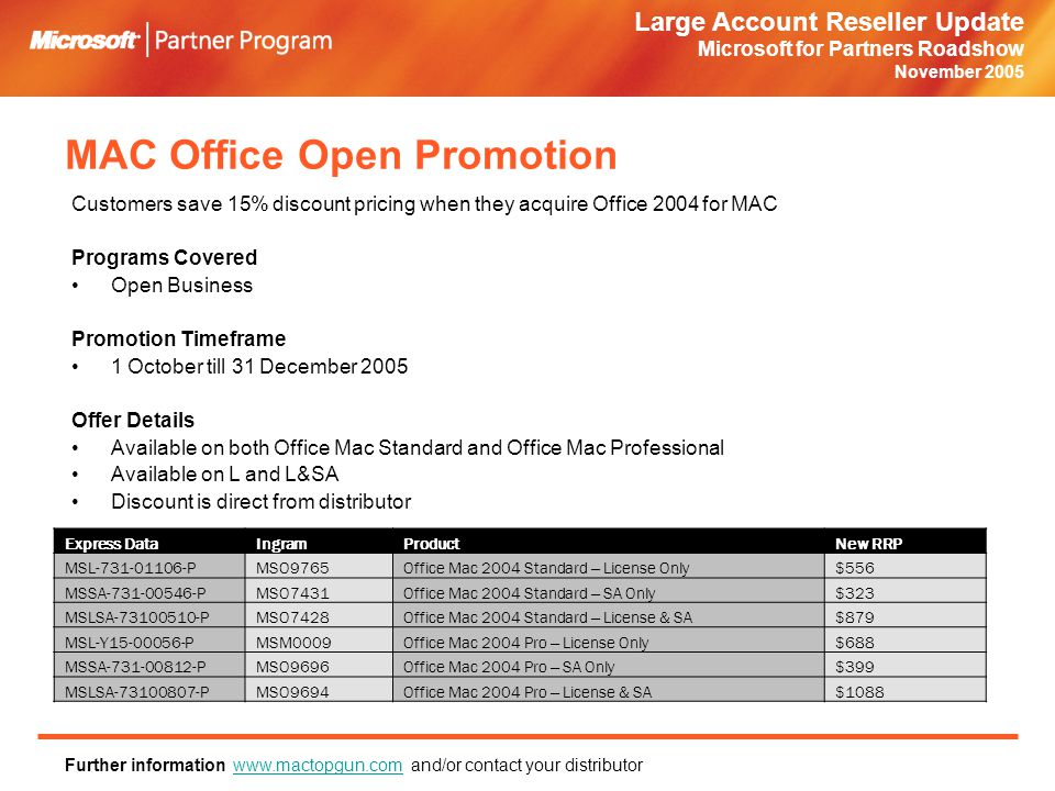 Large Account Reseller Update Microsoft for Partners Roadshow November 2005 MAC Office Open Promotion Customers save 15% discount pricing when they acquire Office 2004 for MAC Programs Covered Open Business Promotion Timeframe 1 October till 31 December 2005 Offer Details Available on both Office Mac Standard and Office Mac Professional Available on L and L&SA Discount is direct from distributor Further information www.mactopgun.com and/or contact your distributorwww.mactopgun.com Express DataIngramProductNew RRP MSL-731-01106-PMSO9765Office Mac 2004 Standard – License Only$556 MSSA-731-00546-PMSO7431Office Mac 2004 Standard – SA Only$323 MSLSA-73100510-PMSO7428Office Mac 2004 Standard – License & SA$879 MSL-Y15-00056-PMSM0009Office Mac 2004 Pro – License Only$688 MSSA-731-00812-PMSO9696Office Mac 2004 Pro – SA Only$399 MSLSA-73100807-PMSO9694Office Mac 2004 Pro – License & SA$1088