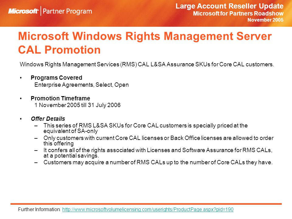 Large Account Reseller Update Microsoft for Partners Roadshow November 2005 Microsoft Windows Rights Management Server CAL Promotion Windows Rights Management Services (RMS) CAL L&SA Assurance SKUs for Core CAL customers.