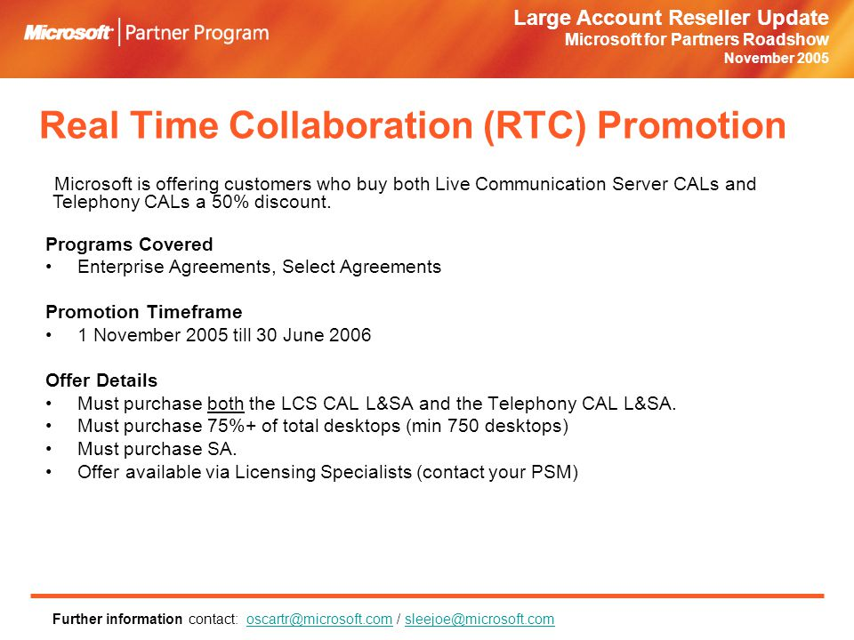 Large Account Reseller Update Microsoft for Partners Roadshow November 2005 Real Time Collaboration (RTC) Promotion Programs Covered Enterprise Agreements, Select Agreements Promotion Timeframe 1 November 2005 till 30 June 2006 Offer Details Must purchase both the LCS CAL L&SA and the Telephony CAL L&SA.