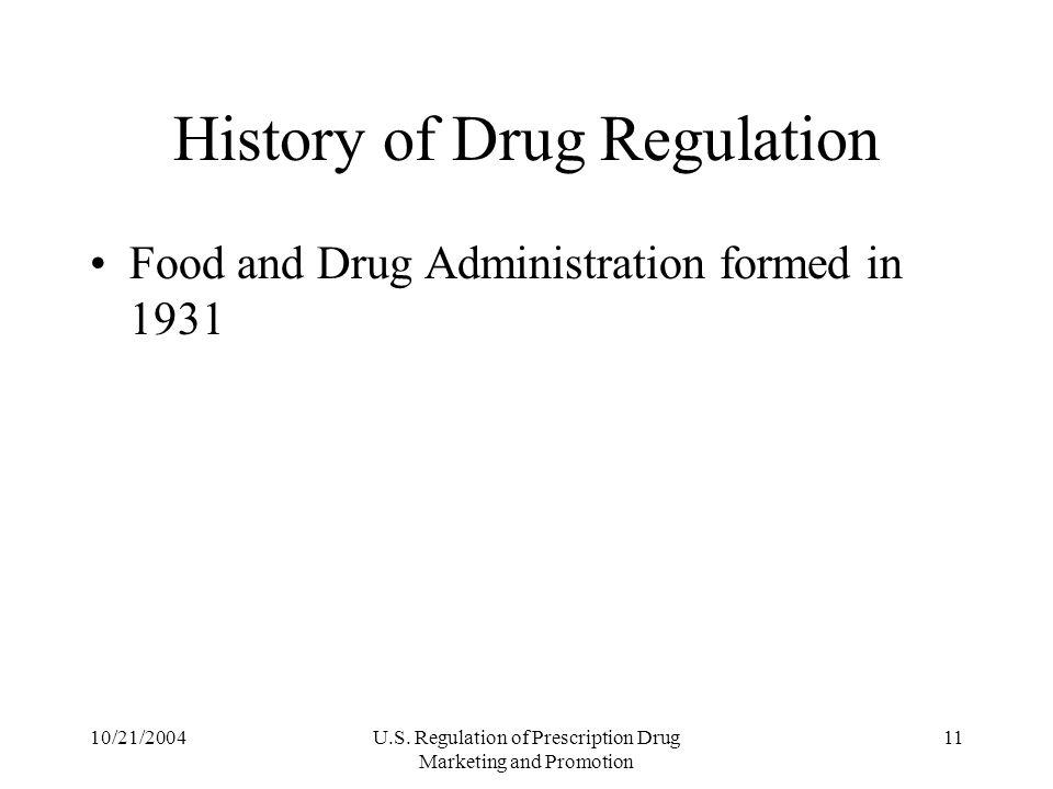 10/21/2004U.S. Regulation of Prescription Drug Marketing and Promotion 11 History of Drug Regulation Food and Drug Administration formed in 1931