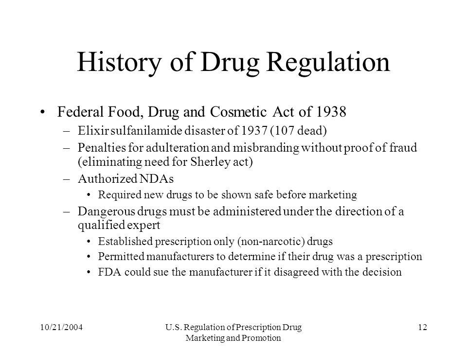 10/21/2004U.S. Regulation of Prescription Drug Marketing and Promotion 12 History of Drug Regulation Federal Food, Drug and Cosmetic Act of 1938 –Elix