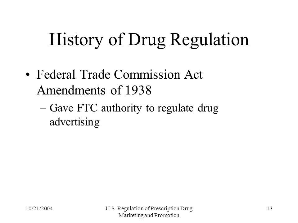 10/21/2004U.S. Regulation of Prescription Drug Marketing and Promotion 13 History of Drug Regulation Federal Trade Commission Act Amendments of 1938 –