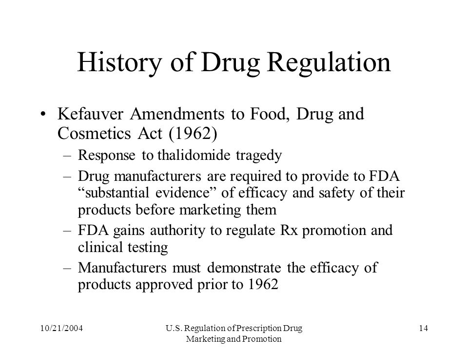 10/21/2004U.S. Regulation of Prescription Drug Marketing and Promotion 14 History of Drug Regulation Kefauver Amendments to Food, Drug and Cosmetics A
