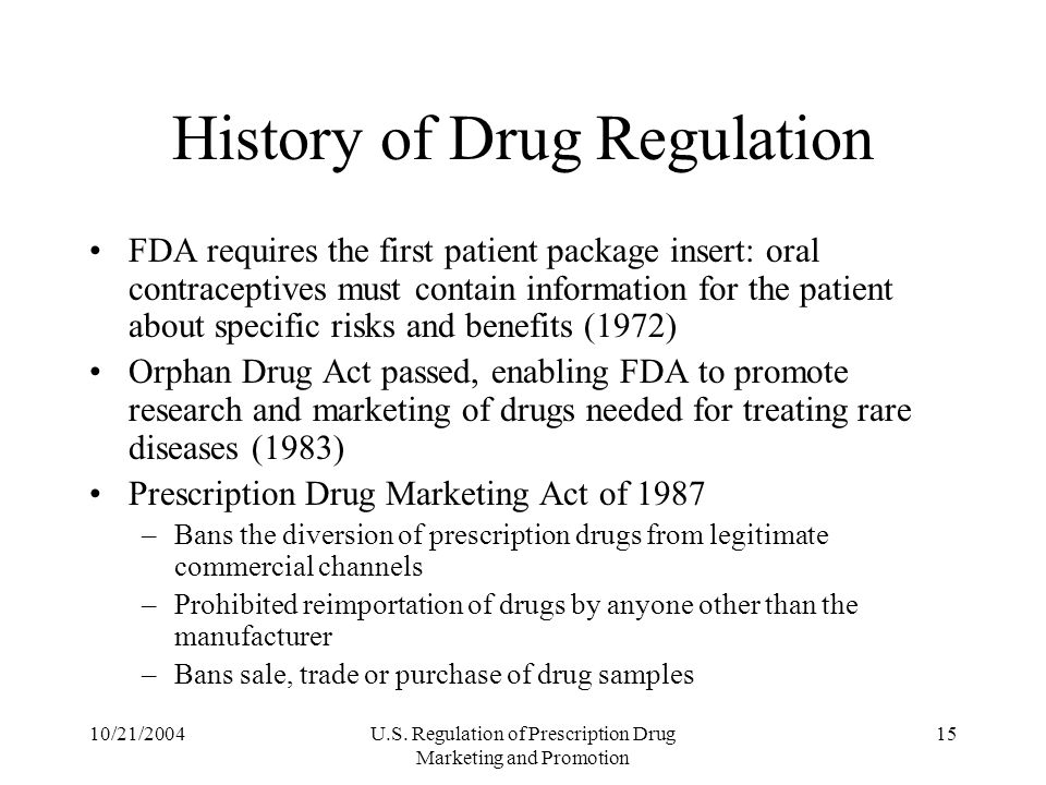 10/21/2004U.S. Regulation of Prescription Drug Marketing and Promotion 15 History of Drug Regulation FDA requires the first patient package insert: or