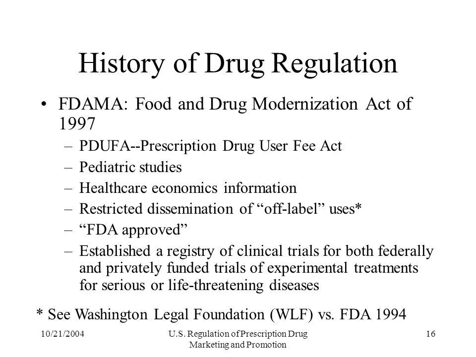 10/21/2004U.S. Regulation of Prescription Drug Marketing and Promotion 16 History of Drug Regulation FDAMA: Food and Drug Modernization Act of 1997 –P
