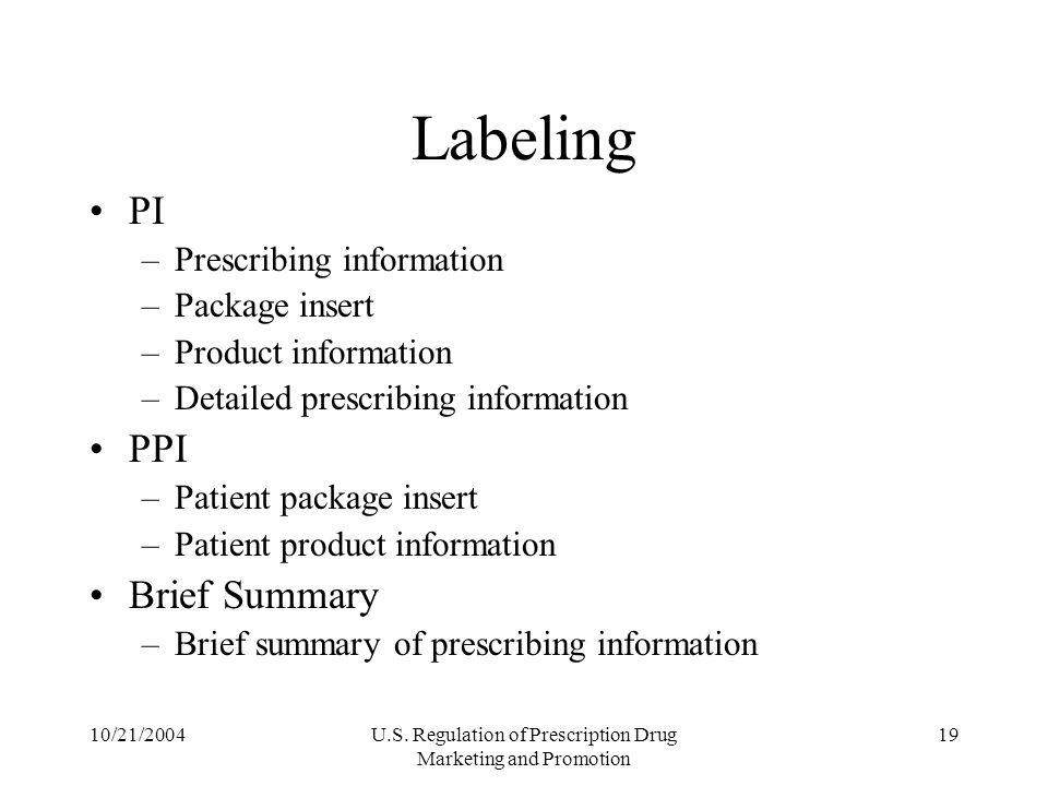 10/21/2004U.S. Regulation of Prescription Drug Marketing and Promotion 19 Labeling PI –Prescribing information –Package insert –Product information –D