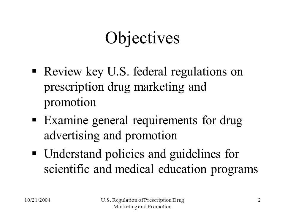10/21/2004U.S. Regulation of Prescription Drug Marketing and Promotion 2 Objectives Review key U.S. federal regulations on prescription drug marketing