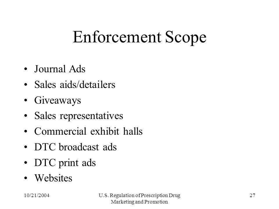 10/21/2004U.S. Regulation of Prescription Drug Marketing and Promotion 27 Enforcement Scope Journal Ads Sales aids/detailers Giveaways Sales represent