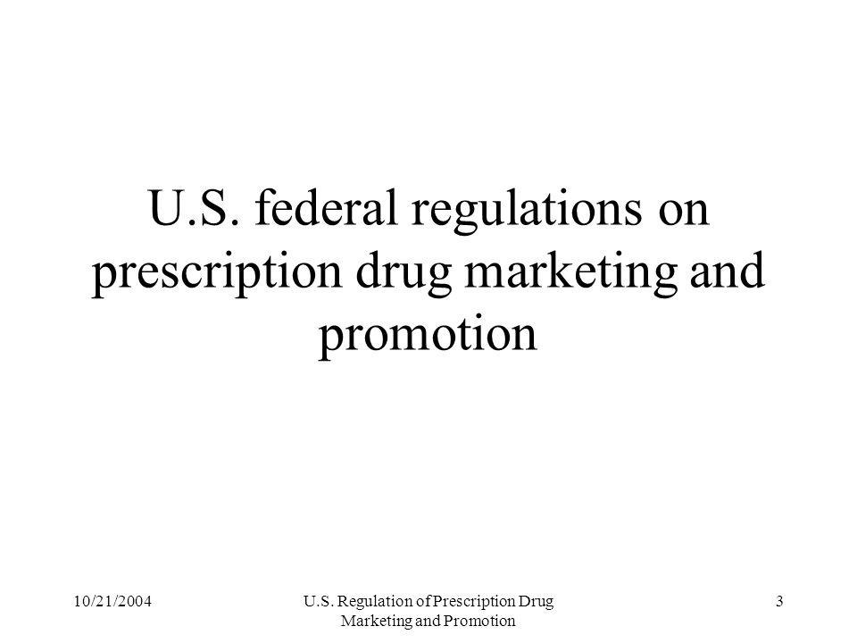 10/21/2004U.S. Regulation of Prescription Drug Marketing and Promotion 3 U.S. federal regulations on prescription drug marketing and promotion