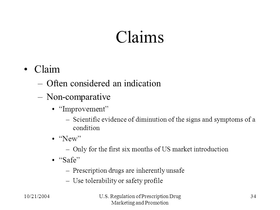 10/21/2004U.S. Regulation of Prescription Drug Marketing and Promotion 34 Claims Claim –Often considered an indication –Non-comparative Improvement –S
