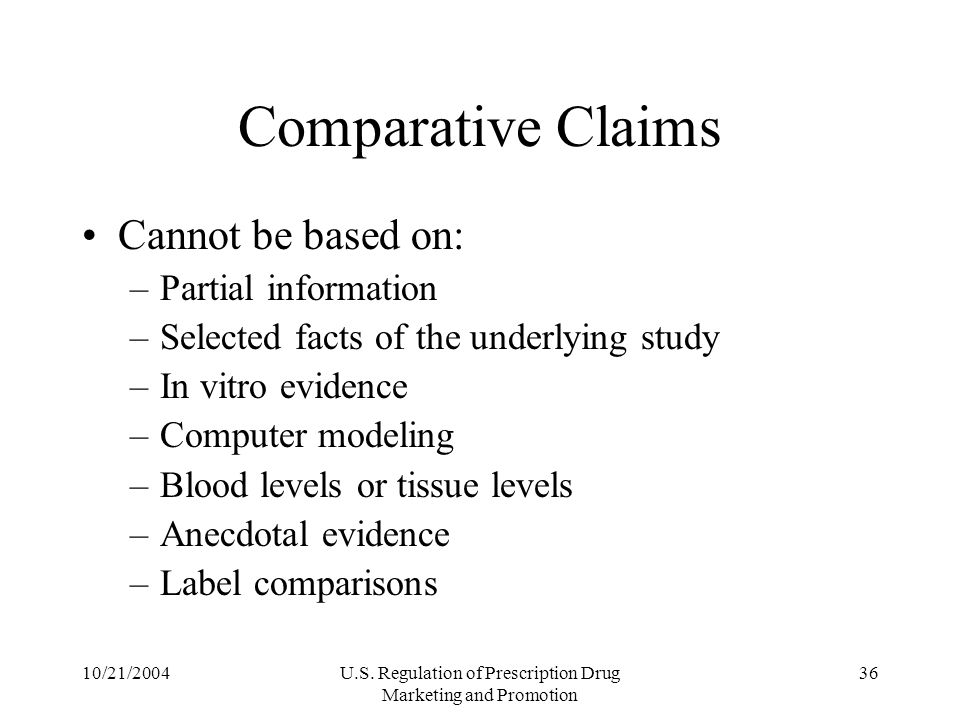 10/21/2004U.S. Regulation of Prescription Drug Marketing and Promotion 36 Comparative Claims Cannot be based on: –Partial information –Selected facts