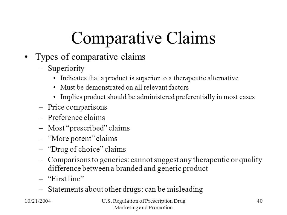 10/21/2004U.S. Regulation of Prescription Drug Marketing and Promotion 40 Comparative Claims Types of comparative claims –Superiority Indicates that a