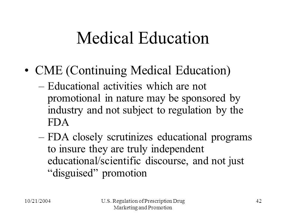 10/21/2004U.S. Regulation of Prescription Drug Marketing and Promotion 42 Medical Education CME (Continuing Medical Education) –Educational activities