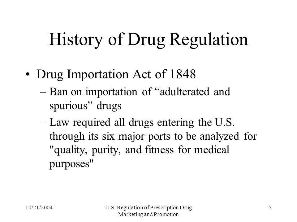 10/21/2004U.S. Regulation of Prescription Drug Marketing and Promotion 5 History of Drug Regulation Drug Importation Act of 1848 –Ban on importation o