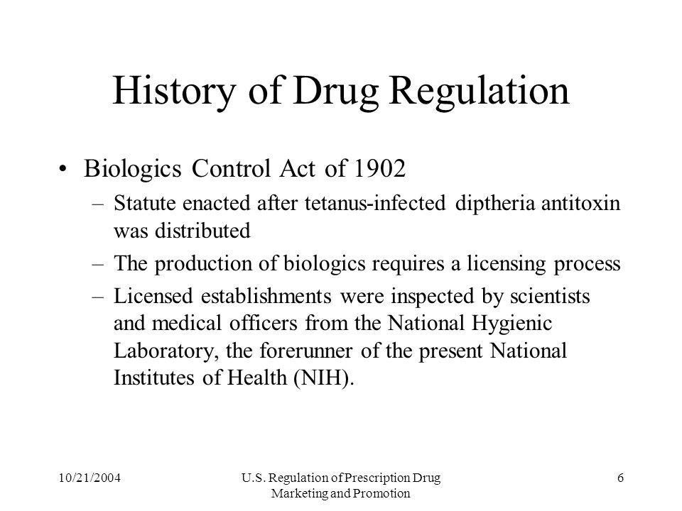 10/21/2004U.S. Regulation of Prescription Drug Marketing and Promotion 6 History of Drug Regulation Biologics Control Act of 1902 –Statute enacted aft
